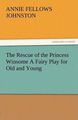 The Rescue of the Princess Winsome a Fairy Play for Old and Young Cover Image