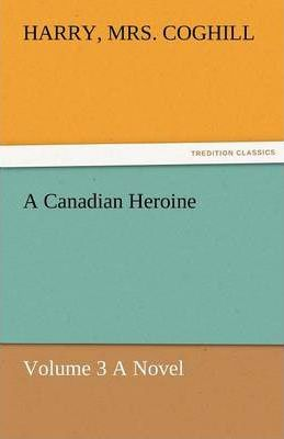 A Canadian Heroine, Volume 3 a Novel Cover Image