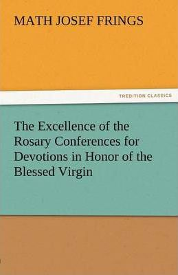 The Excellence of the Rosary Conferences for Devotions in Honor of the Blessed Virgin Cover Image