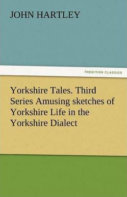 Yorkshire Tales. Third Series Amusing Sketches of Yorkshire Life in the Yorkshire Dialect Cover Image