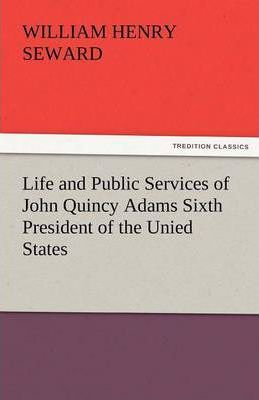 Life and Public Services of John Quincy Adams Sixth President of the Unied States Cover Image