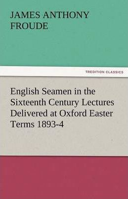 English Seamen in the Sixteenth Century Lectures Delivered at Oxford Easter Terms 1893-4 Cover Image