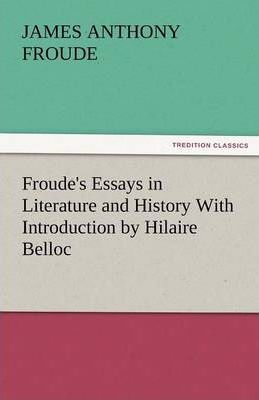 Froude's Essays in Literature and History with Introduction by Hilaire Belloc Cover Image