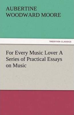 For Every Music Lover a Series of Practical Essays on Music Cover Image