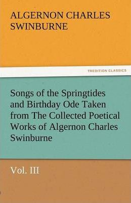 Songs of the Springtides and Birthday Ode Taken from the Collected Poetical Works of Algernon Charles Swinburne-Vol. III Cover Image