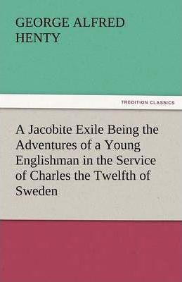 A Jacobite Exile Being the Adventures of a Young Englishman in the Service of Charles the Twelfth of Sweden Cover Image