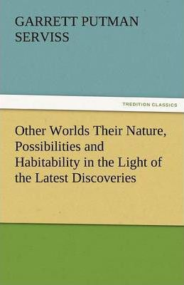 Other Worlds Their Nature, Possibilities and Habitability in the Light of the Latest Discoveries Cover Image