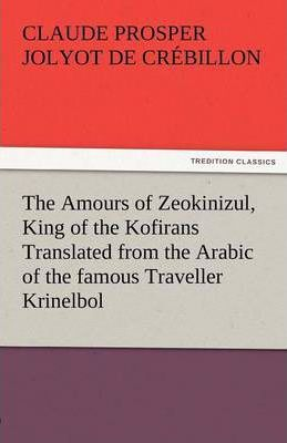 The Amours of Zeokinizul, King of the Kofirans Translated from the Arabic of the Famous Traveller Krinelbol Cover Image