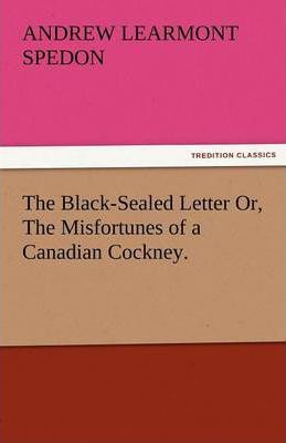 The Black-Sealed Letter Or, the Misfortunes of a Canadian Cockney. Cover Image