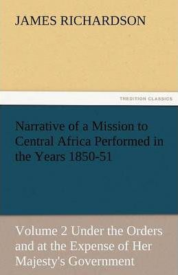 Narrative of a Mission to Central Africa Performed in the Years 1850-51, Volume 2 Under the Orders and at the Expense of Her Majesty's Government Cover Image