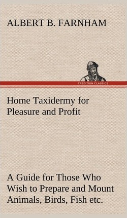 Home Taxidermy for Pleasure and Profit a Guide for Those Who Wish to Prepare and Mount Animals, Birds, Fish, Reptiles, Etc., for Home, Den, or Office Decoration