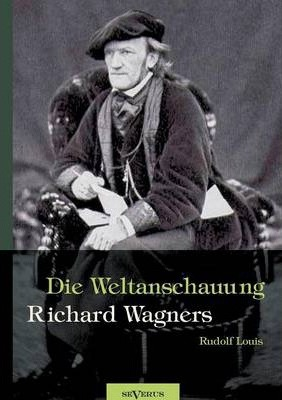 Richard Wagner - Die Weltanschauung Richard Wagners