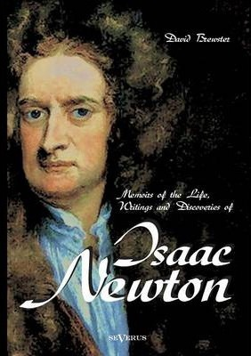 Memoirs of the Life, Writings and Discoveries of Sir Isaac Newton