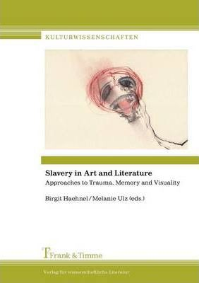Slavery in Art and Literature. Approaches to Trauma, Memory and Visuality