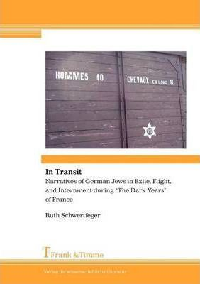 """In Transit. Narratives of German Jews in Exile, Flight, and Internment During """"The Dark Years"""" of France"""