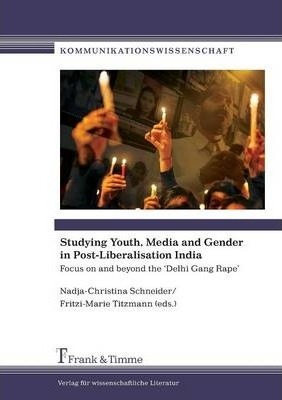 Studying Youth, Media and Gender in Post-Liberalisation India. Focus on and Beyond the 'Delhi Gang Rape'