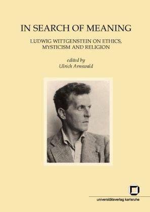 In Search of Meaning: Ludwig Wittgenstein on Ethics, Mysticism and Religion