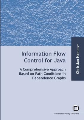 Information flow control for java : a comprehensive approach based on path conditions in dependence Graphs
