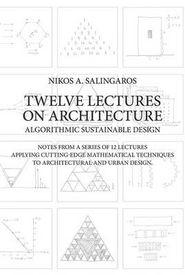Twelve Lectures On Architecture Algorithmic Sustainable Design Notes From A Series Of 12 Applying Cutting Edge Mathematical Techniques To