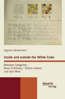 Inside and Outside the White Cube. Between Categories - Brian Odoherty / Patrick Ireland Und Sein Werk