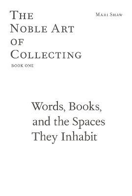 Mari Shaw - Words, Books, and the Spaces They Inhabit. The Noble Art of Collecting, Book One
