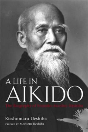 Life In Aikido, A: The Biography Of Founder Morihei Ueshiba