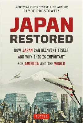Japan Restored  How Japan Can Reinvent Itself and Why This Is Important for America and the World