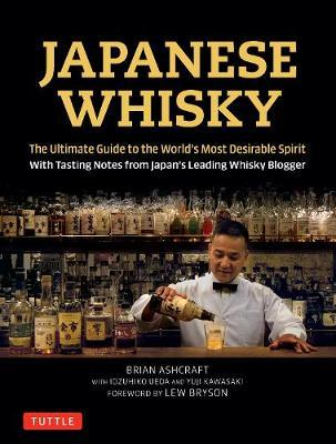 Japanese Whisky : The Ultimate Guide to the World's Most Desirable Spirit with Tasting Notes from Japan's Leading Whisky Blogger