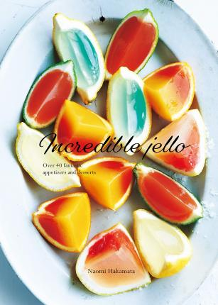 Incredible Jello  Over 40 Fantastic Appetizers and Desserts