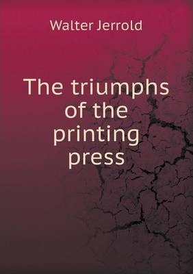 The Triumphs of the Printing Press