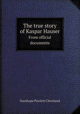 The true story of Kaspar Hauser From official documents