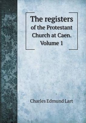 The registers: of the Protestant Church at Caen. Volume 1