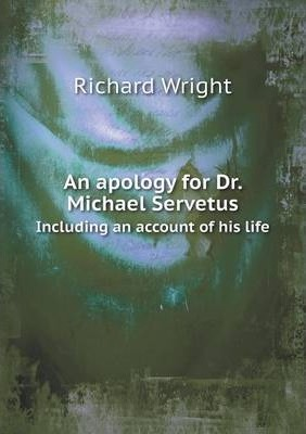An apology for Dr. Michael Servetus  Including an account of his life