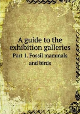 A guide to the exhibition galleries  Part 1. Fossil mammals and birds
