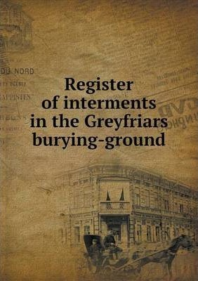 Register of interments in the Greyfriars burying-ground