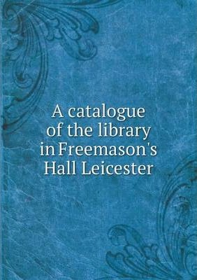 A catalogue of the library in Freemason's Hall Leicester