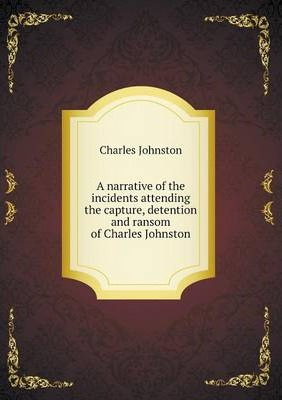 A narrative of the incidents attending the capture, detention and ransom of Charles Johnston