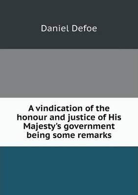 A vindication of the honour and justice of His Majesty's government being some remarks