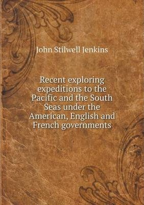 Recent exploring expeditions to the Pacific and the South Seas under the American, English and French governments