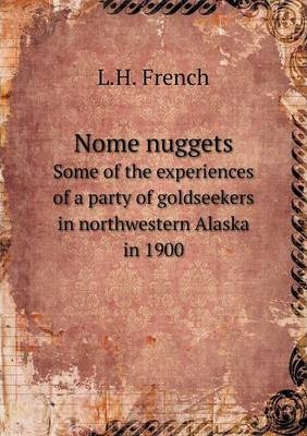 Nome nuggets  Some of the experiences of a party of goldseekers in northwestern Alaska in 1900