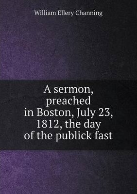 A sermon, preached in Boston, July 23, 1812, the day of the publick fast
