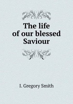 The life of our blessed Saviour