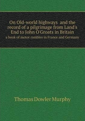 On Old-world highwaysand the record of a pilgrimage from Land's End to John O'Groats in Britain  a book of motor rambles in France and Germany