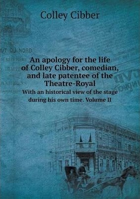 An apology for the life of Colley Cibber, comedian, and late patentee of the Theatre-Royal  With an historical view of the stage during his own time. Volume II