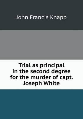 Trial as principal in the second degree for the murder of capt. Joseph White