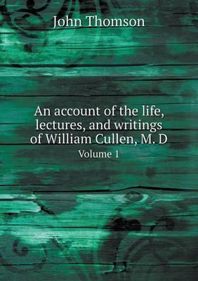 An account of the life, lectures, and writings of William Cullen, M. D.  Volume 1