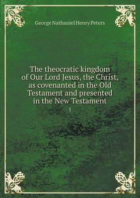 The theocratic kingdom of Our Lord Jesus, the Christ, as covenanted in the Old Testament and presented in the New Testament  1