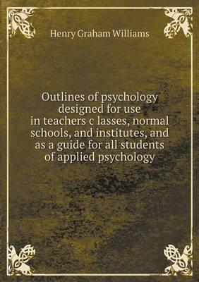 Outlines of psychology designed for use in teachers c̓lasses, normal schools, and institutes, and as a guide for all students of applied psychology