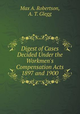 Digest of Cases Decided Under the Workmen's Compensation Acts 1897 and 1900