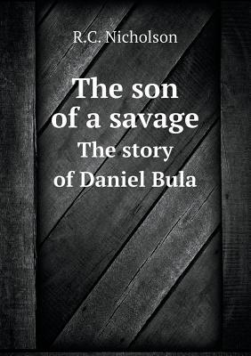 The son of a savage : The story of Daniel Bula